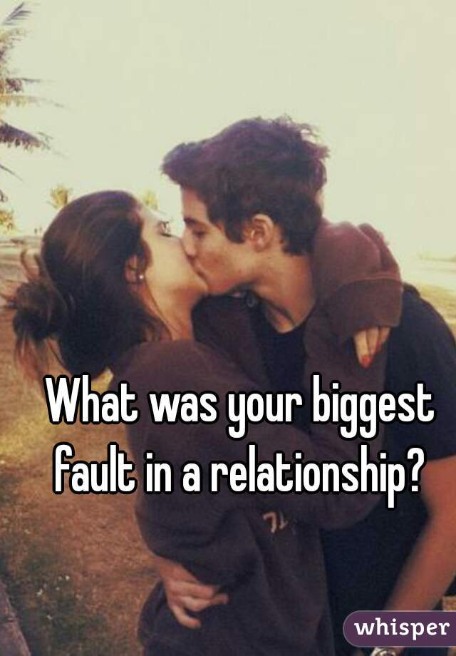 What was your biggest fault in a relationship?