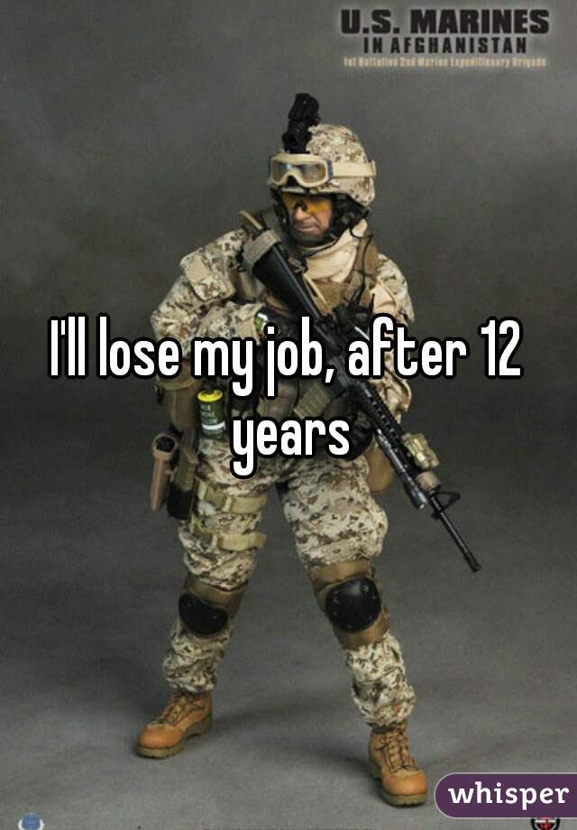 I'll lose my job, after 12 years