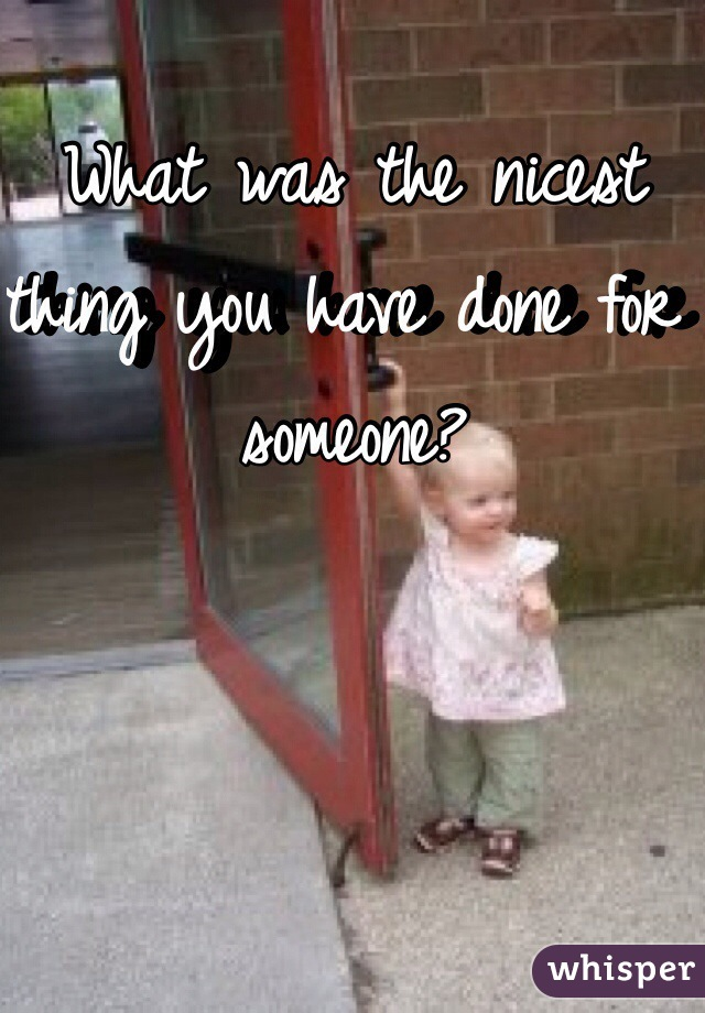 What was the nicest thing you have done for someone?