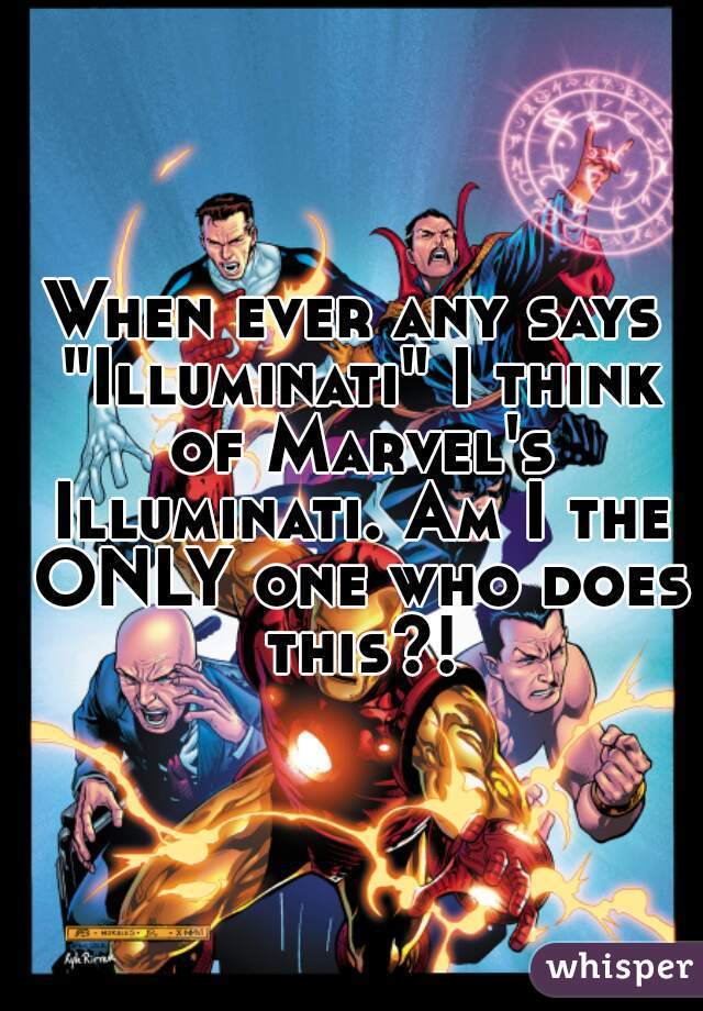 "When ever any says ""Illuminati"" I think of Marvel's Illuminati. Am I the ONLY one who does this?!"