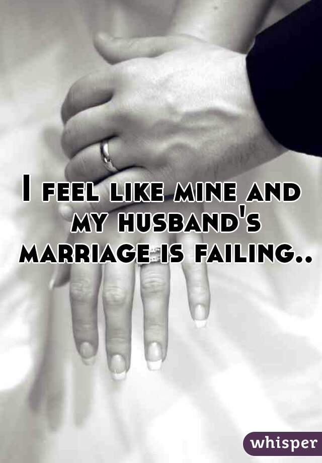 I feel like mine and my husband's marriage is failing..