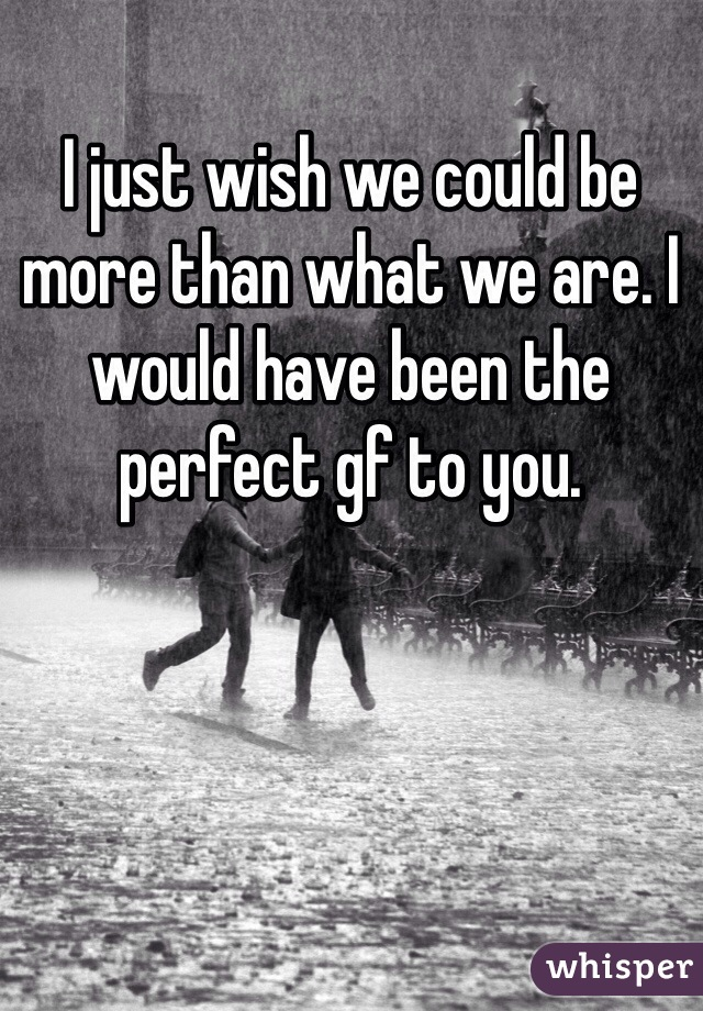 I just wish we could be more than what we are. I would have been the perfect gf to you.