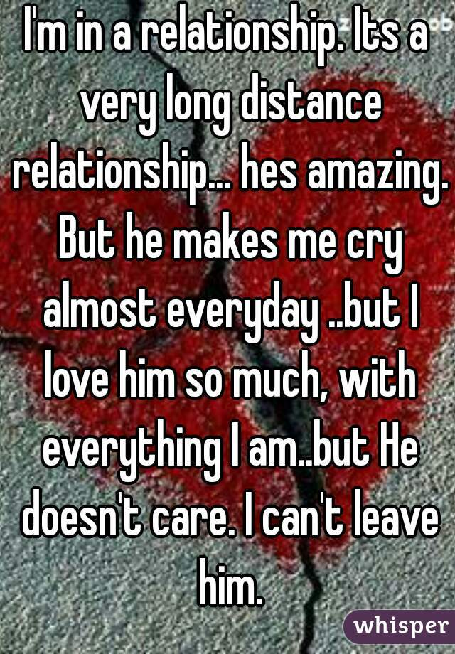 I'm in a relationship. Its a very long distance relationship... hes amazing. But he makes me cry almost everyday ..but I love him so much, with everything I am..but He doesn't care. I can't leave him.