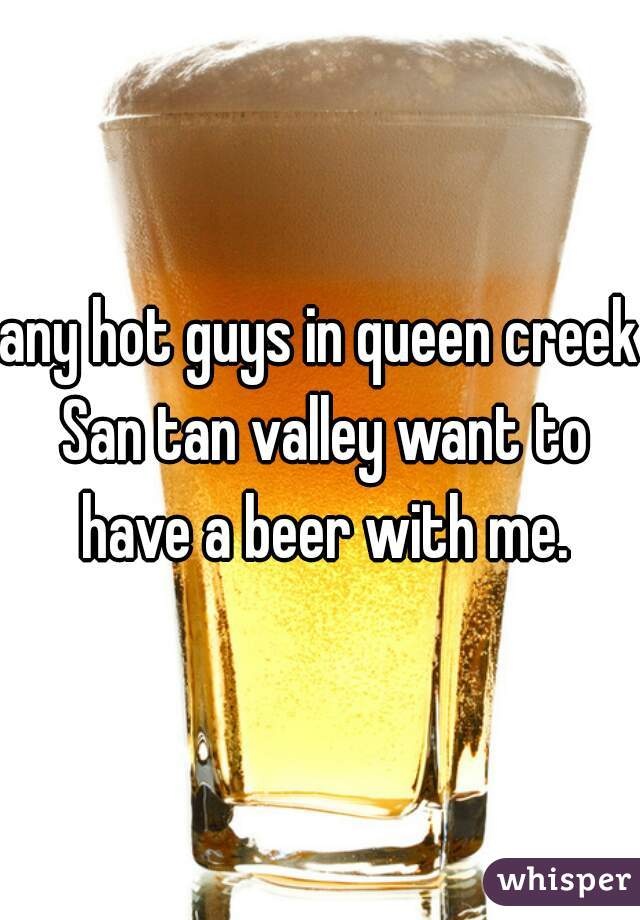 any hot guys in queen creek San tan valley want to have a beer with me.