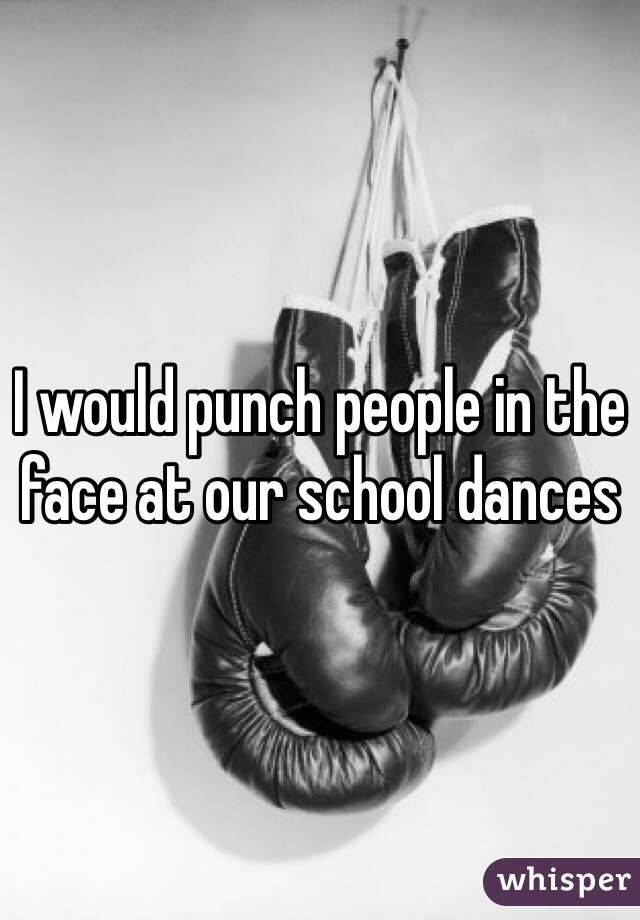 I would punch people in the face at our school dances