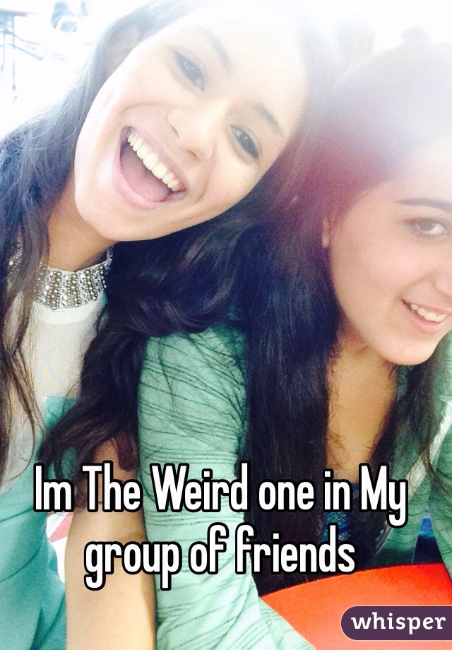 Im The Weird one in My group of friends