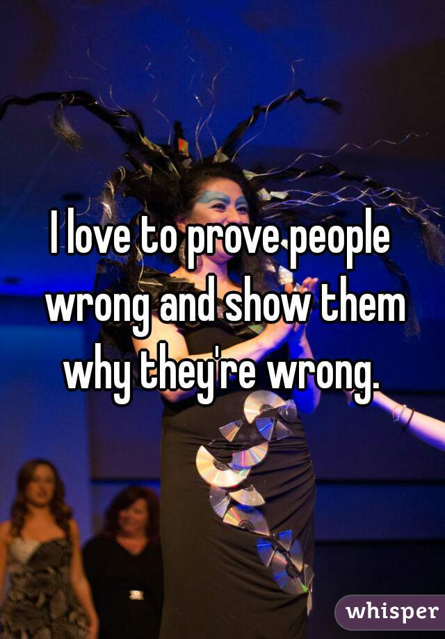 I love to prove people wrong and show them why they're wrong.
