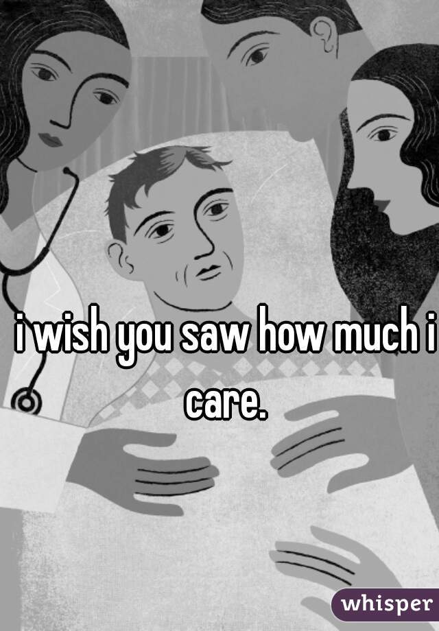 i wish you saw how much i care.