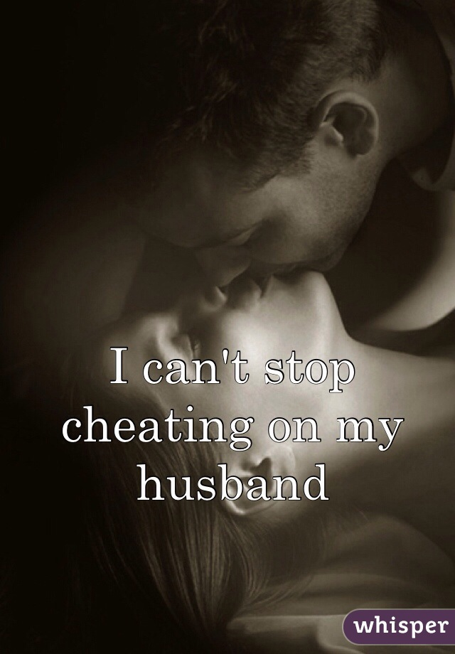 I can't stop cheating on my husband