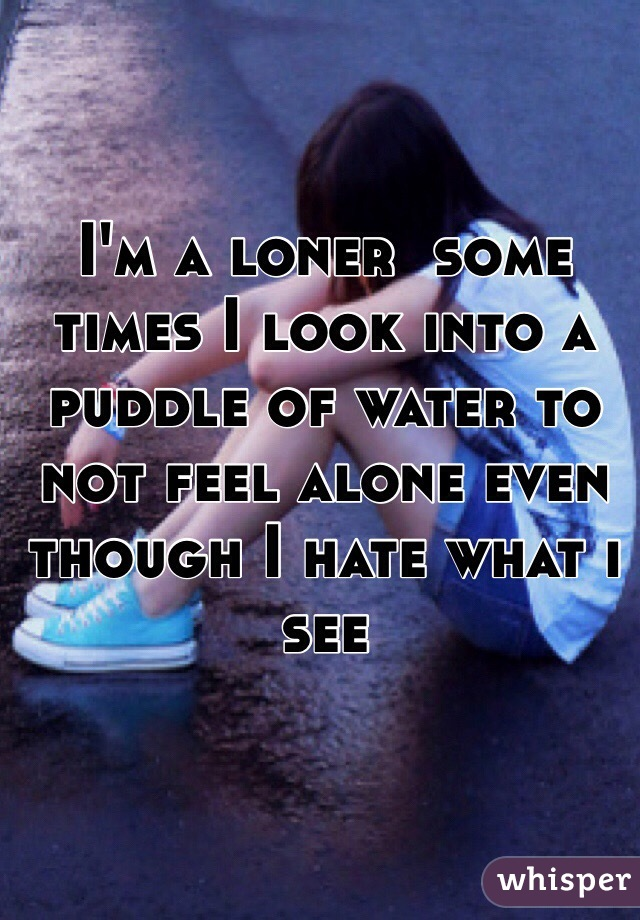 I'm a loner  some times I look into a puddle of water to not feel alone even though I hate what i see