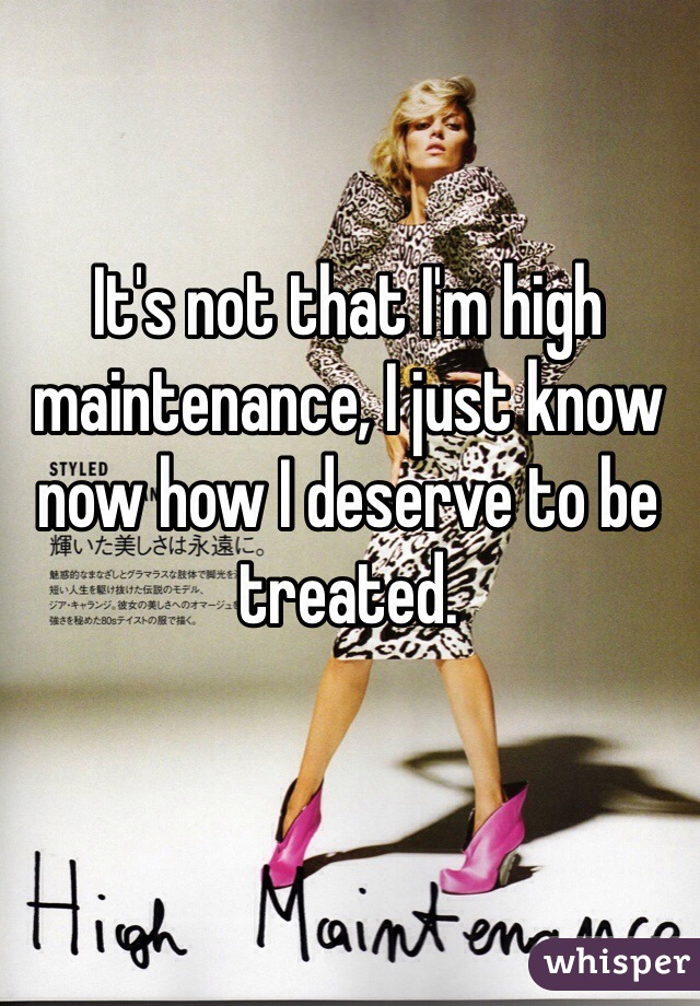 It's not that I'm high maintenance, I just know now how I deserve to be treated.