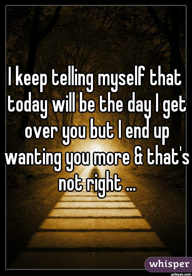I keep telling myself that today will be the day I get over you but I end up wanting you more & that's not right ...