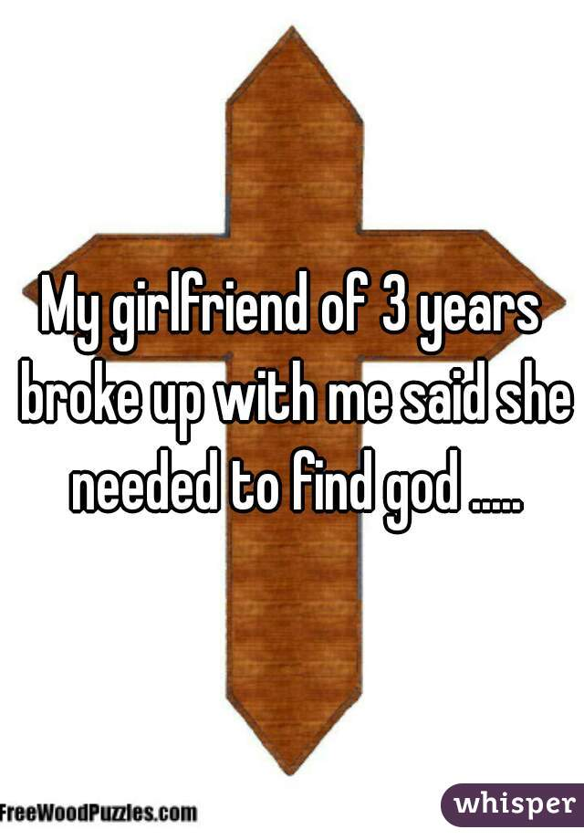 My girlfriend of 3 years broke up with me said she needed to find god .....
