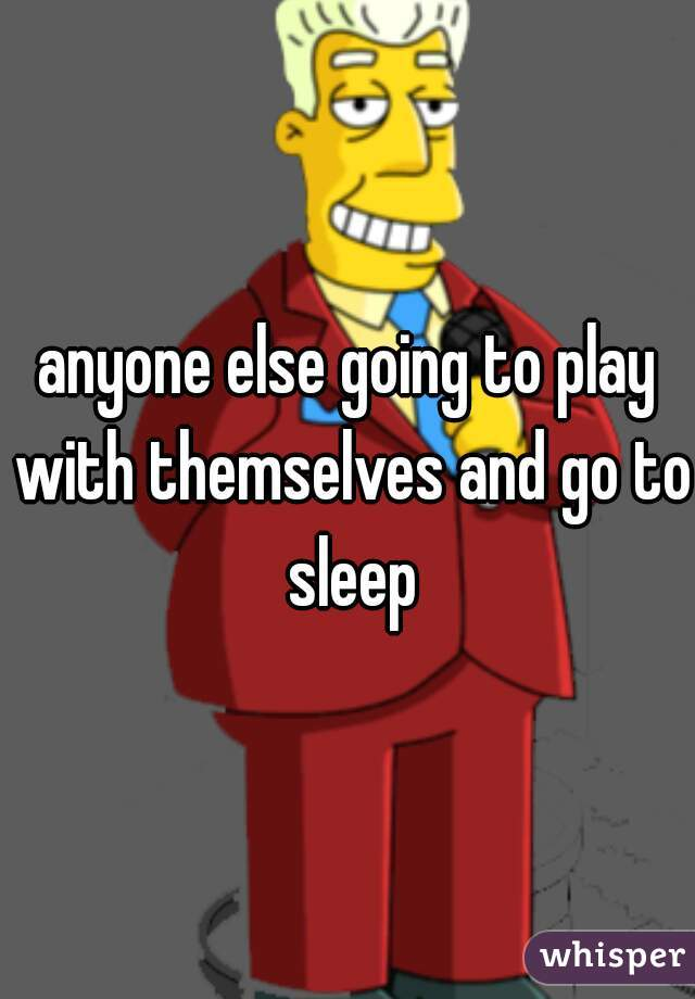 anyone else going to play with themselves and go to sleep