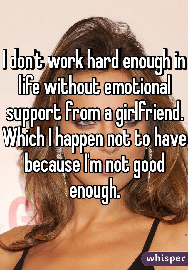 I don't work hard enough in life without emotional support from a girlfriend. Which I happen not to have because I'm not good enough.