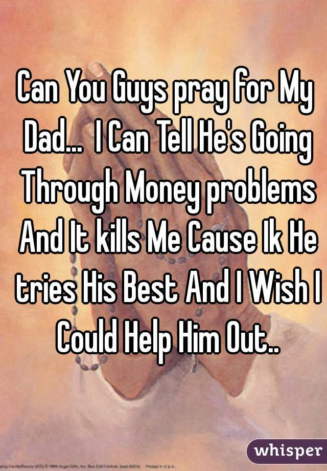 Can You Guys pray for My Dad...  I Can Tell He's Going Through Money problems And It kills Me Cause Ik He tries His Best And I Wish I Could Help Him Out..