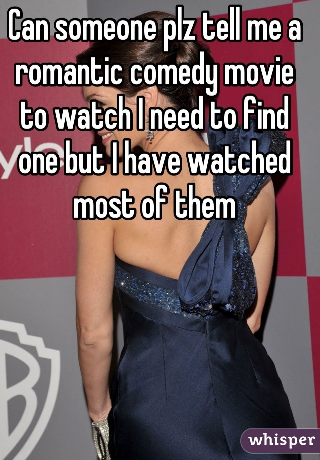 Can someone plz tell me a romantic comedy movie to watch I need to find one but I have watched most of them