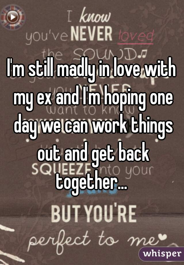 I'm still madly in love with my ex and I'm hoping one day we can work things out and get back together...