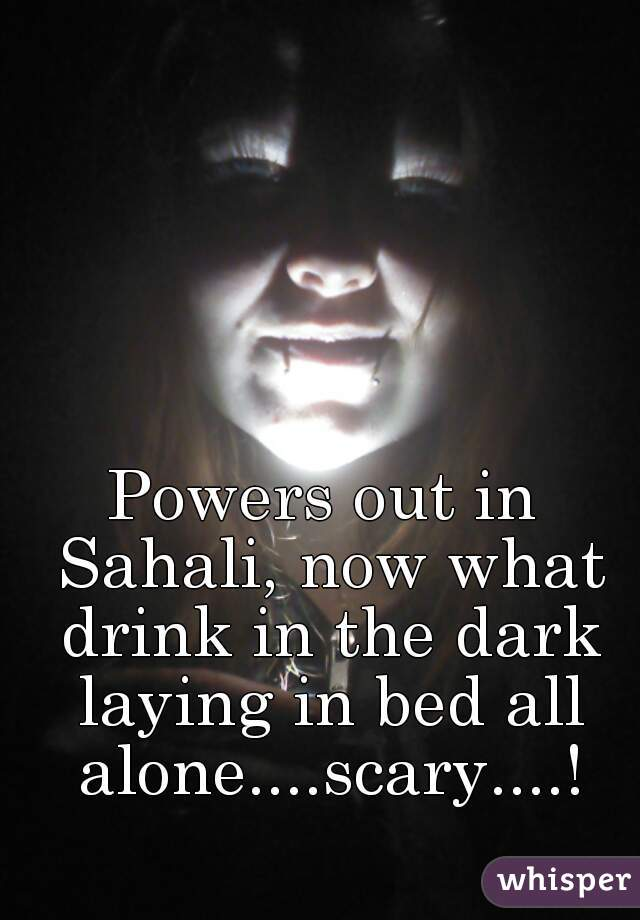 Powers out in Sahali, now what drink in the dark laying in bed all alone....scary....!