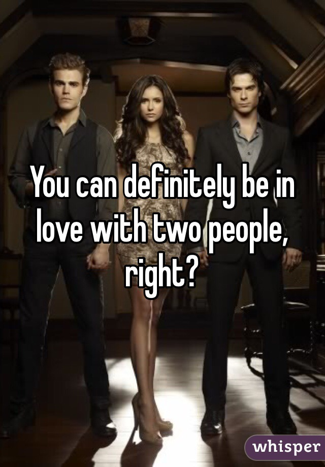 You can definitely be in love with two people, right?