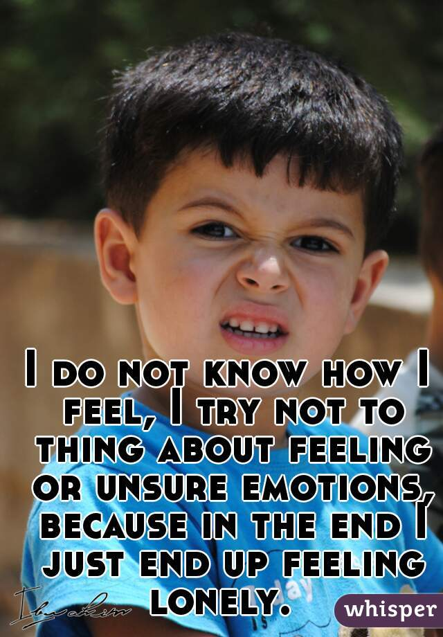 I do not know how I feel, I try not to thing about feeling or unsure emotions, because in the end I just end up feeling lonely.