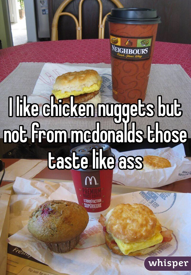 I like chicken nuggets but not from mcdonalds those taste like ass