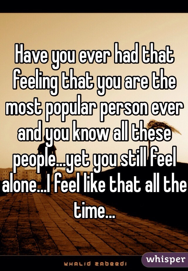 Have you ever had that feeling that you are the most popular person ever and you know all these people...yet you still feel alone...I feel like that all the time...
