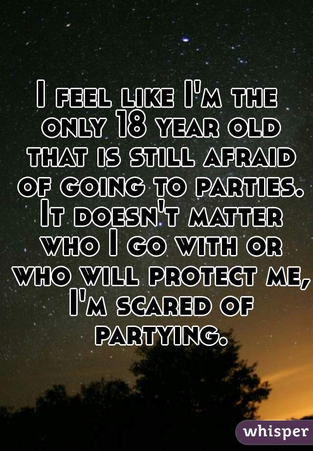 I feel like I'm the only 18 year old that is still afraid of going to parties. It doesn't matter who I go with or who will protect me, I'm scared of partying.