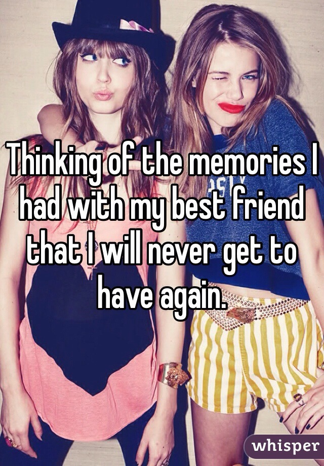 Thinking of the memories I had with my best friend that I will never get to have again.