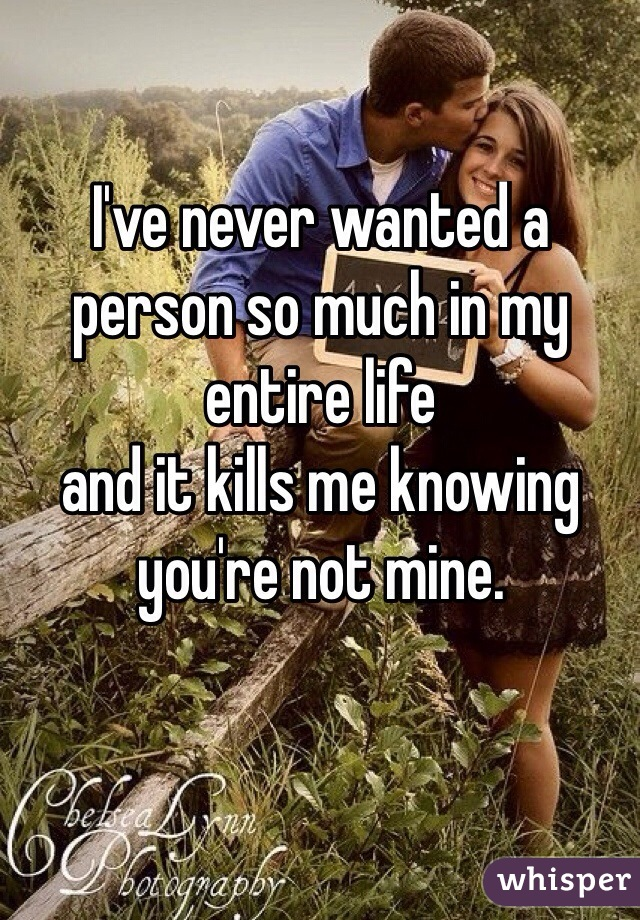 I've never wanted a person so much in my entire life  and it kills me knowing you're not mine.