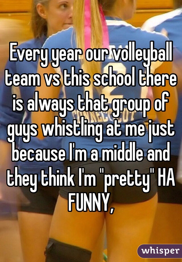 "Every year our volleyball team vs this school there is always that group of guys whistling at me just because I'm a middle and they think I'm ""pretty"" HA FUNNY,"