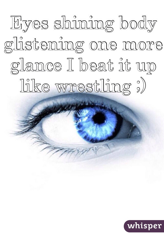 Eyes shining body glistening one more glance I beat it up like wrestling ;)