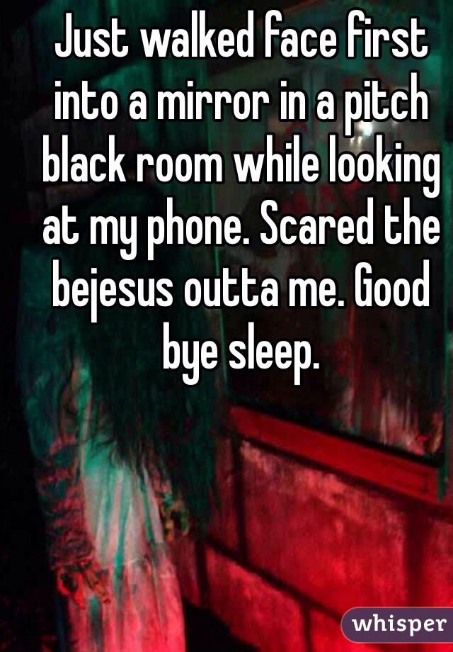 Just walked face first into a mirror in a pitch black room while looking at my phone. Scared the bejesus outta me. Good bye sleep.
