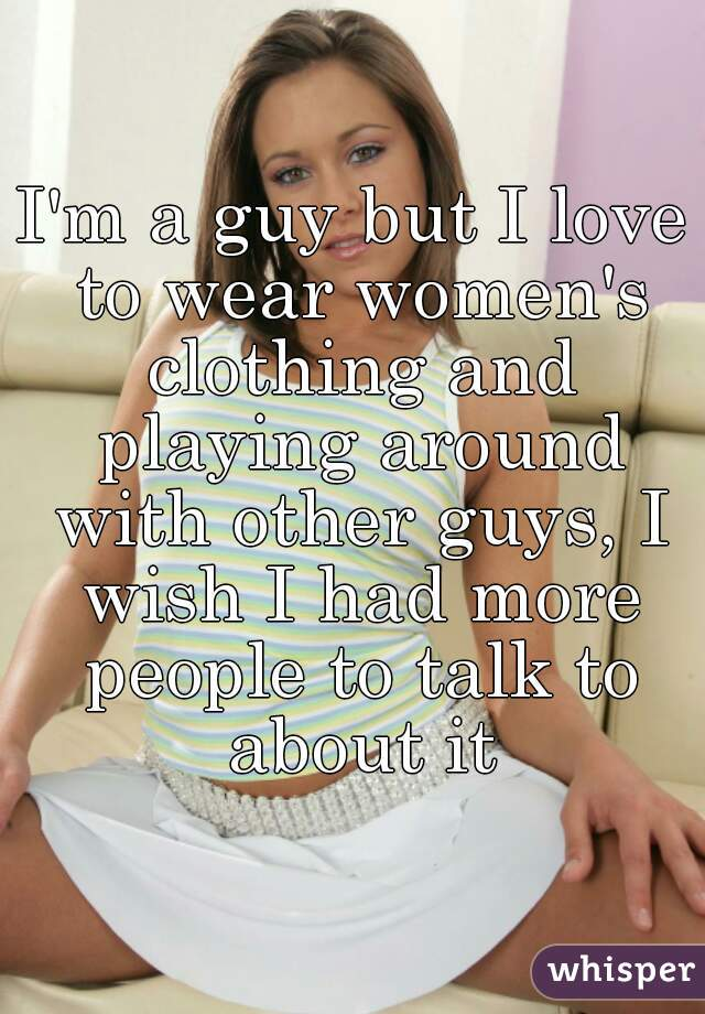 I'm a guy but I love to wear women's clothing and playing around with other guys, I wish I had more people to talk to about it