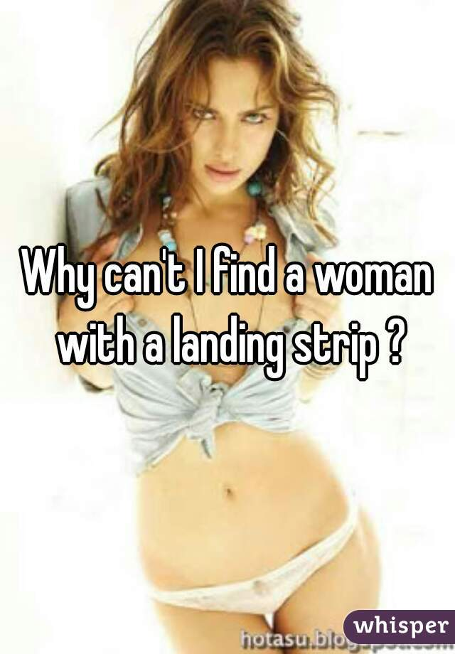 Why can't I find a woman with a landing strip ?