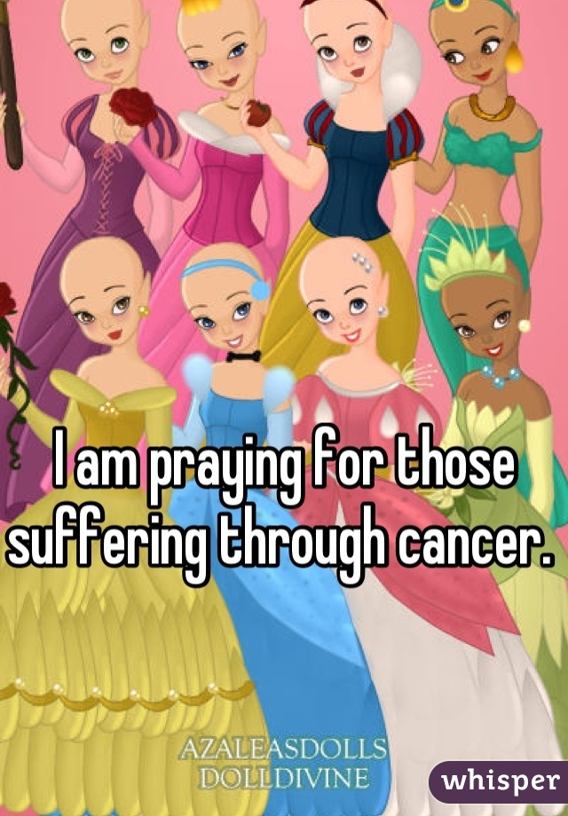 I am praying for those suffering through cancer.