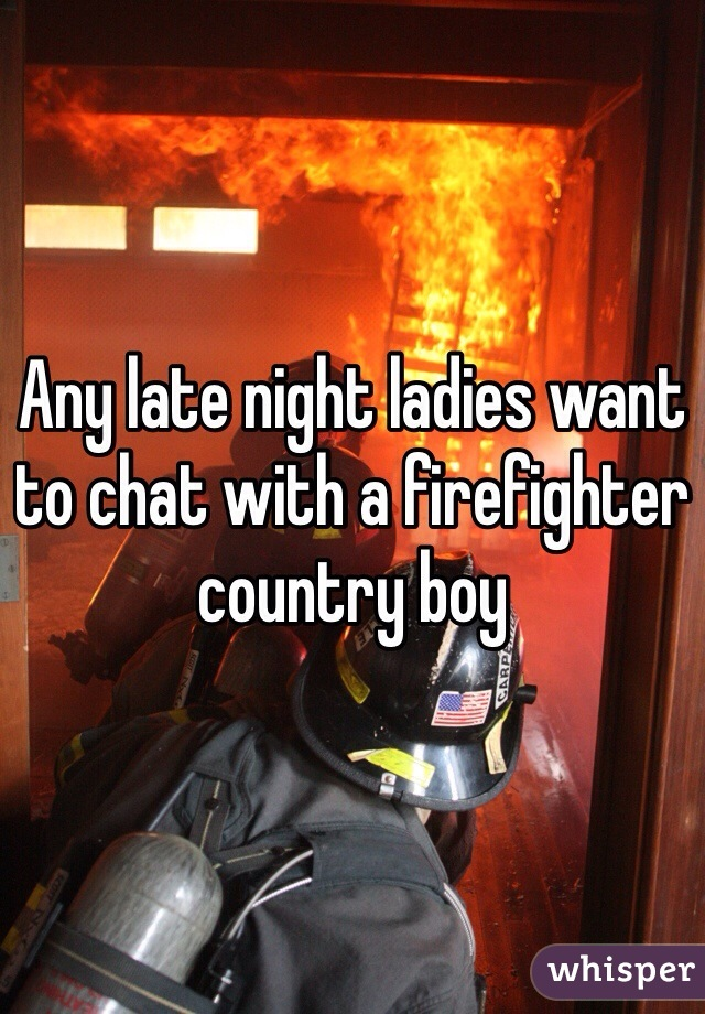 Any late night ladies want to chat with a firefighter country boy