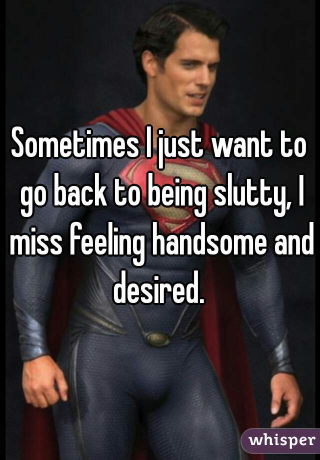 Sometimes I just want to go back to being slutty, I miss feeling handsome and desired.