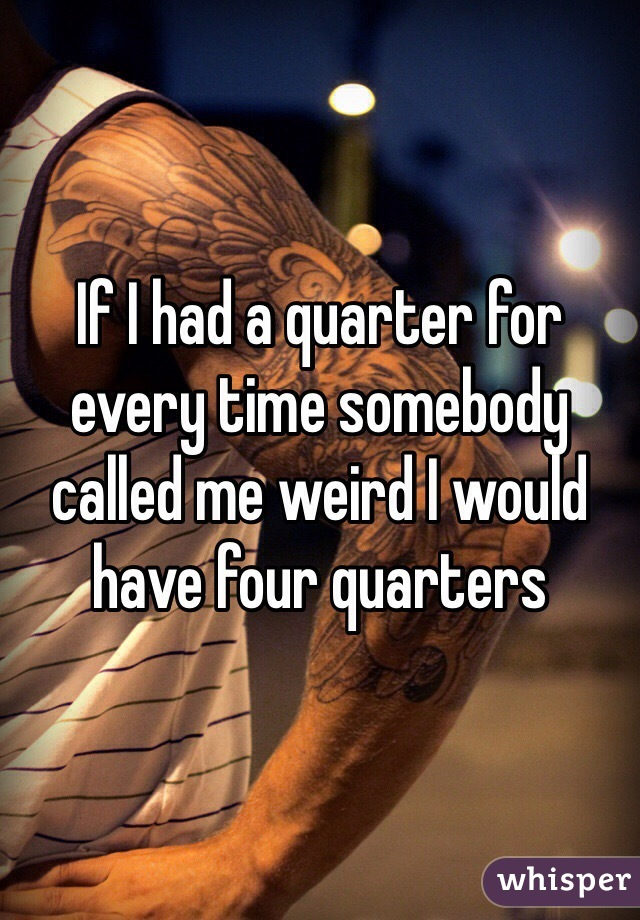 If I had a quarter for every time somebody called me weird I would have four quarters