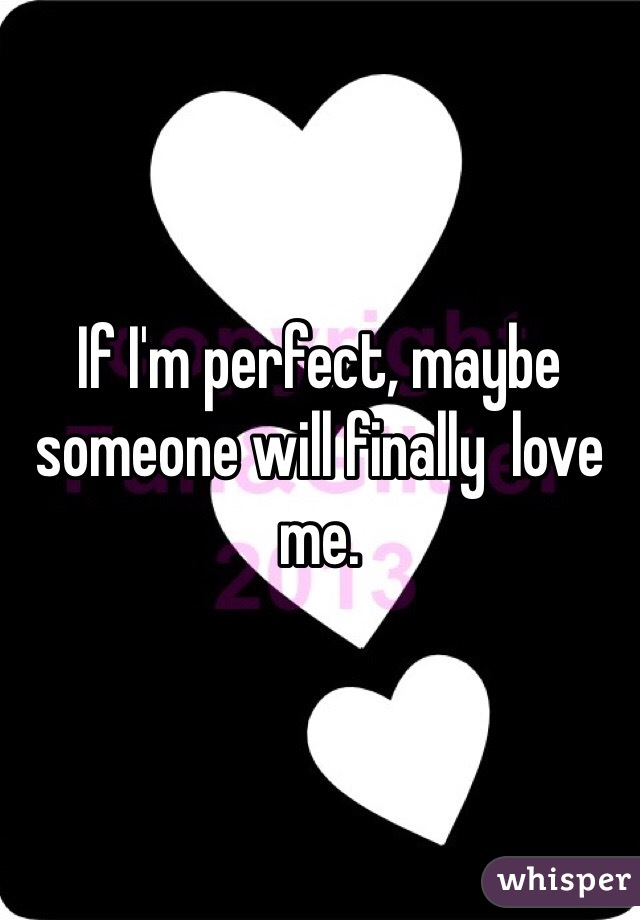 If I'm perfect, maybe  someone will finally  love me.