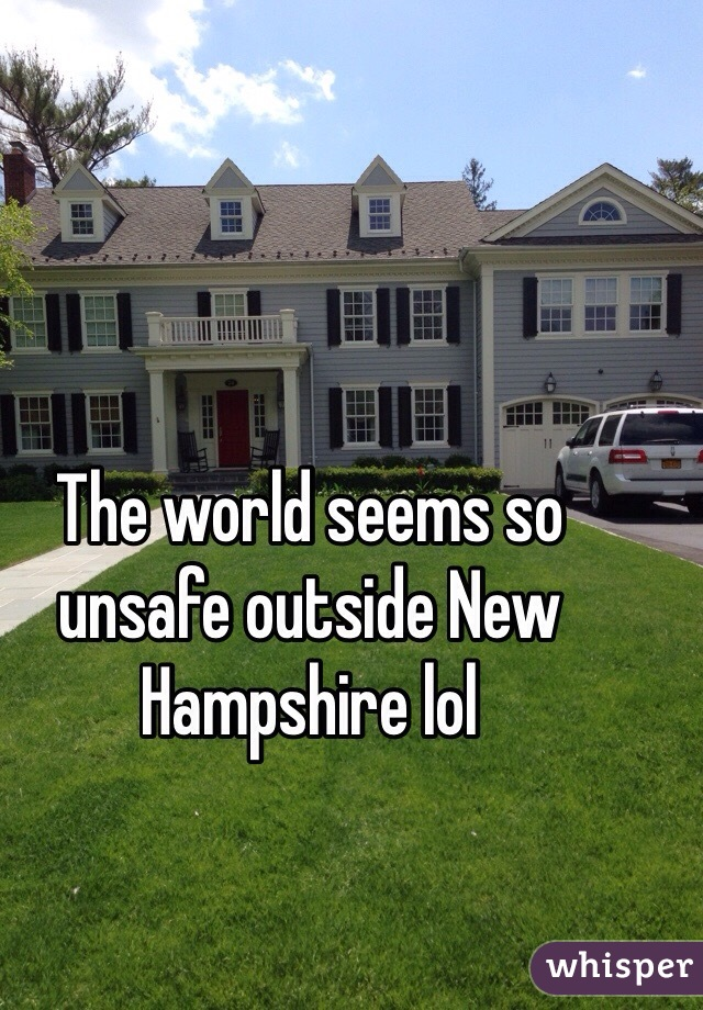 The world seems so unsafe outside New Hampshire lol