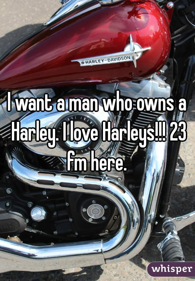 I want a man who owns a Harley. I love Harleys!!! 23 fm here.