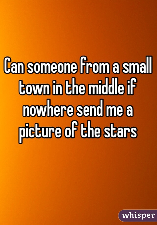 Can someone from a small town in the middle if nowhere send me a picture of the stars