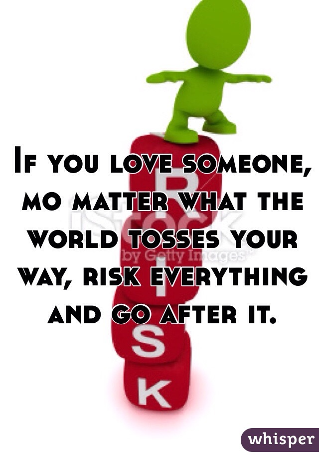 If you love someone, mo matter what the world tosses your way, risk everything and go after it.