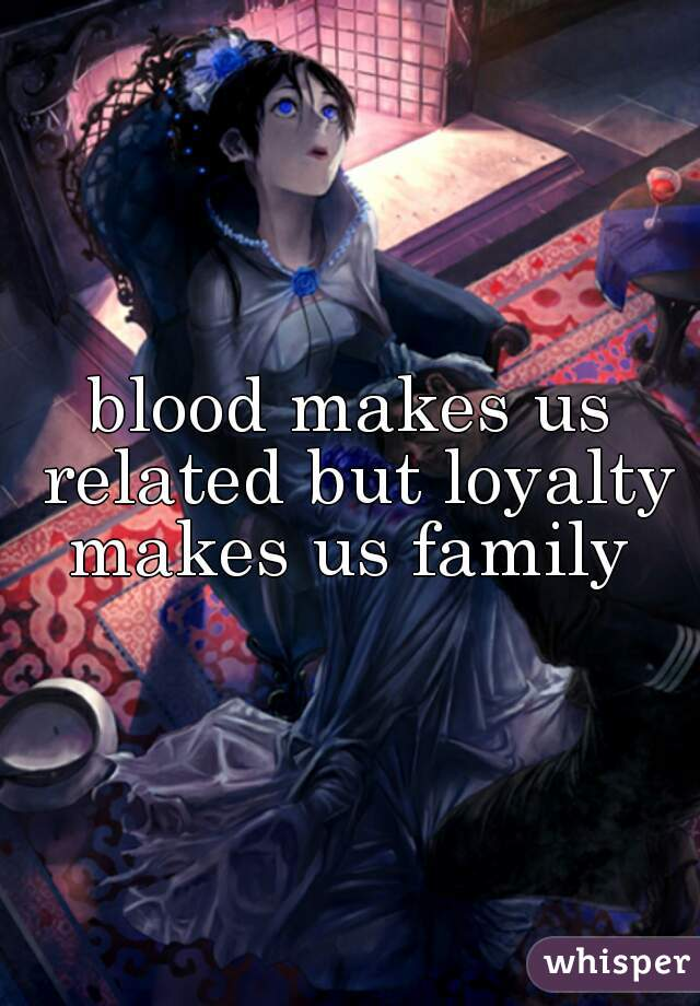 blood makes us related but loyalty makes us family
