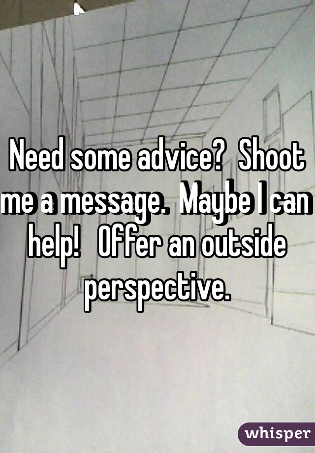 Need some advice?  Shoot me a message.  Maybe I can help!   Offer an outside perspective.