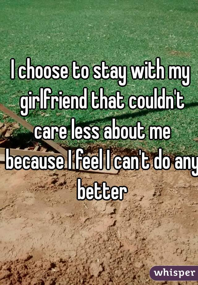 I choose to stay with my girlfriend that couldn't care less about me because I feel I can't do any better
