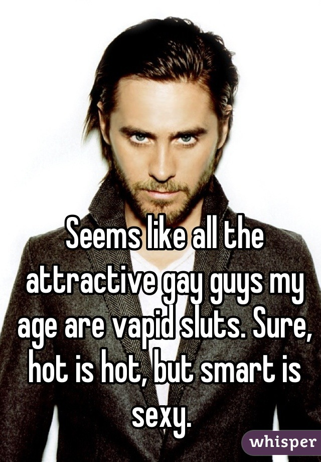 Seems like all the attractive gay guys my age are vapid sluts. Sure, hot is hot, but smart is sexy.
