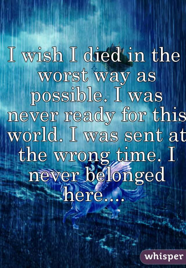 I wish I died in the worst way as possible. I was never ready for this world. I was sent at the wrong time. I never belonged here....