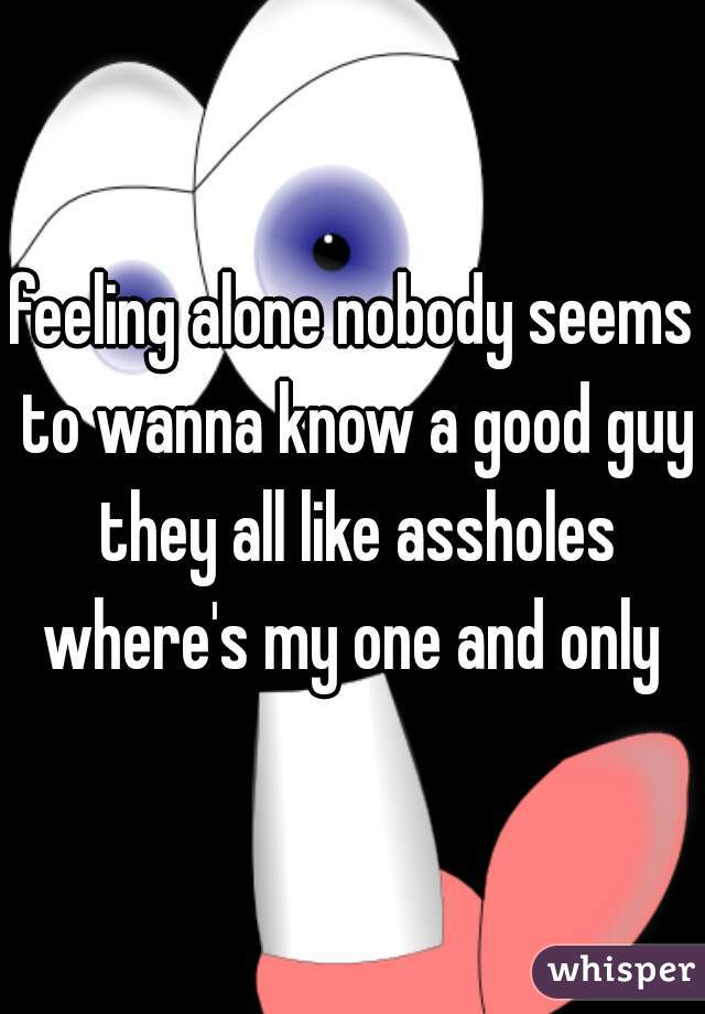 feeling alone nobody seems to wanna know a good guy they all like assholes where's my one and only